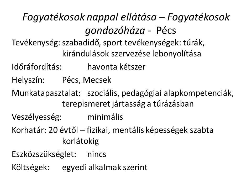 Fogyatékosok nappal ellátása – Fogyatékosok gondozóháza - Pécs Tevékenység: szabadidő, sport tevékenységek: túrák, kirándulások szervezése lebonyolítása Időráfordítás: havonta kétszer Helyszín:Pécs, Mecsek Munkatapasztalat:szociális, pedagógiai alapkompetenciák, terepismeret jártasság a túrázásban Veszélyesség: minimális Korhatár: 20 évtől – fizikai, mentális képességek szabta korlátokig Eszközszükséglet: nincs Költségek: egyedi alkalmak szerint