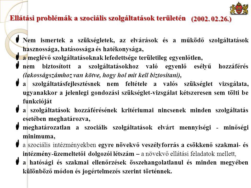Ellátási problémák a szociális szolgáltatások területén  Nem ismertek a szükségletek, az elvárások és a működő szolgáltatások hasznossága, hatásossága és hatékonysága,  a meglévő szolgáltatásoknak lefedettsége területileg egyenlőtlen,  nem biztosított a szolgáltatásokhoz való egyenlő esélyű hozzáférés (lakosságszámhoz van kötve, hogy hol mit kell biztosítani),  a szolgáltatásfejlesztésnek nem feltétele a valós szükséglet vizsgálata, ugyanakkor a jelenlegi gondozási szükséglet-vizsgálat kétszeresen sem tölti be funkcióját  a szolgáltatások hozzáférésének kritériumai nincsenek minden szolgáltatás esetében meghatározva,  meghatározatlan a szociális szolgáltatások elvárt mennyiségi - minőségi minimuma,  a szociális intézményekben egyre növekvő veszélyforrás a csökkenő szakmai- és intézmény-üzemeltetői dolgozói létszám – a növekvő ellátási feladatok mellett,  a hatósági és szakmai ellenőrzések összehangolatlanul és minden megyében különböző módon és jogértelmezés szerint történnek.