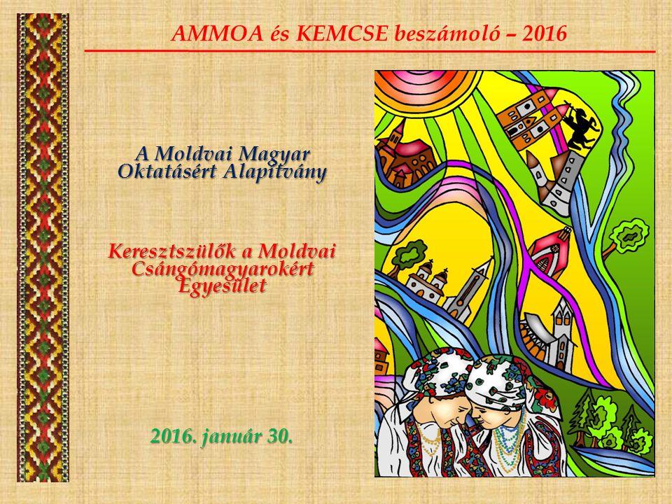 A Moldvai Magyar Oktatásért Alapítvány Keresztszülők a Moldvai Csángómagyarokért Egyesület 2016. január 30. AMMOA és KEMCSE beszámoló – 2016