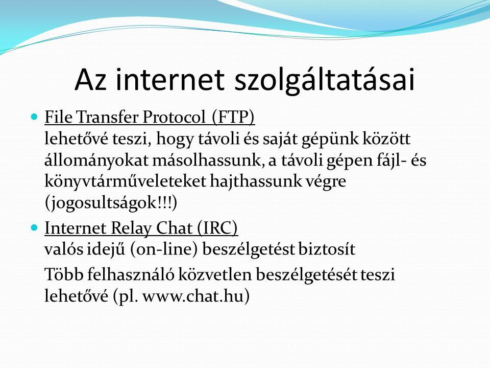 Az internet szolgáltatásai File Transfer Protocol (FTP) lehetővé teszi, hogy távoli és saját gépünk között állományokat másolhassunk, a távoli gépen fájl- és könyvtárműveleteket hajthassunk végre (jogosultságok!!!) Internet Relay Chat (IRC) valós idejű (on-line) beszélgetést biztosít Több felhasználó közvetlen beszélgetését teszi lehetővé (pl.