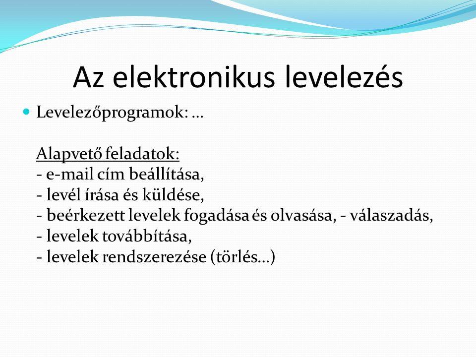 Az elektronikus levelezés Levelezőprogramok: … Alapvető feladatok: - e-mail cím beállítása, - levél írása és küldése, - beérkezett levelek fogadása és olvasása, - válaszadás, - levelek továbbítása, - levelek rendszerezése (törlés…)