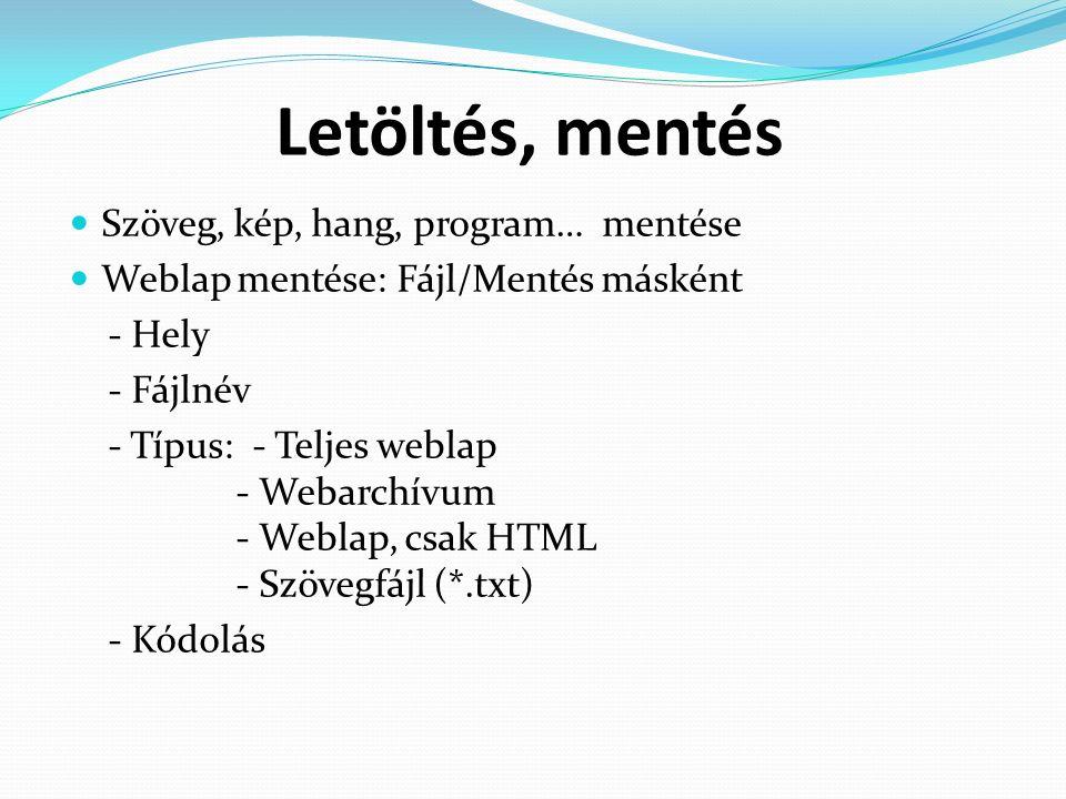 Letöltés, mentés Szöveg, kép, hang, program… mentése Weblap mentése: Fájl/Mentés másként - Hely - Fájlnév - Típus: - Teljes weblap - Webarchívum - Weblap, csak HTML - Szövegfájl (*.txt) - Kódolás
