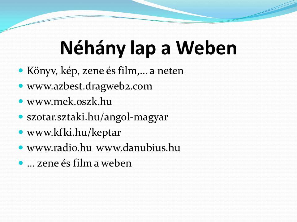 Néhány lap a Weben Könyv, kép, zene és film,… a neten www.azbest.dragweb2.com www.mek.oszk.hu szotar.sztaki.hu/angol-magyar www.kfki.hu/keptar www.radio.hu www.danubius.hu … zene és film a weben