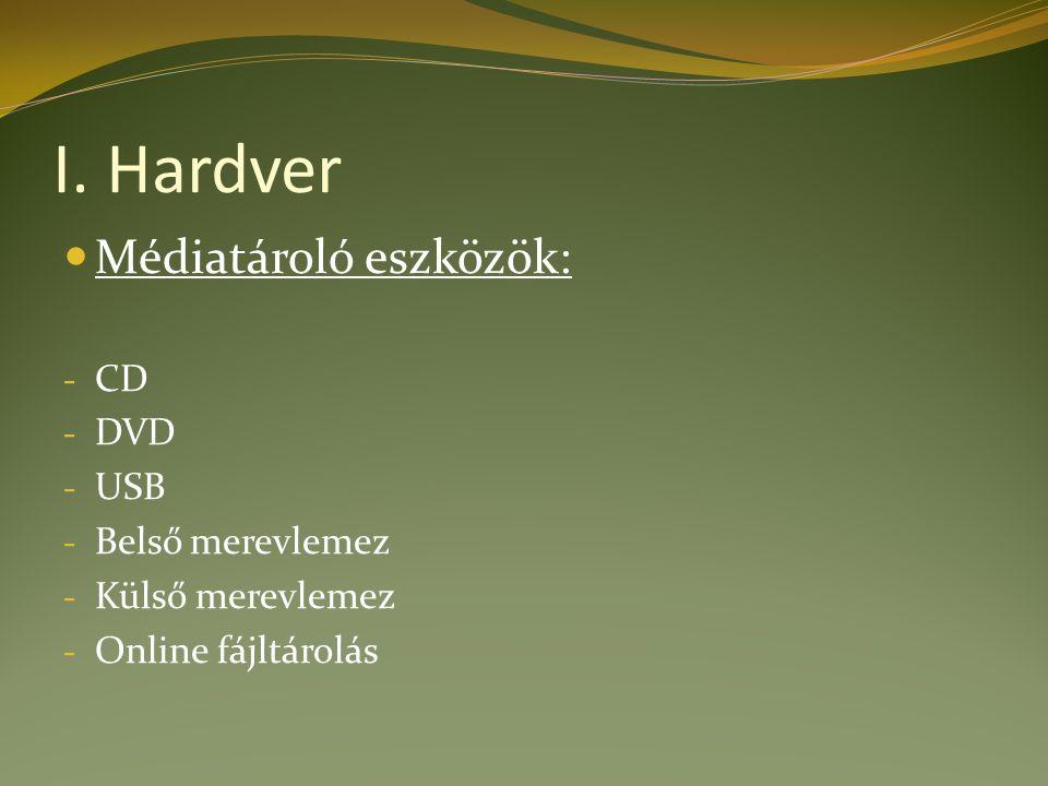 I. Hardver Médiatároló eszközök: - CD - DVD - USB - Belső merevlemez - Külső merevlemez - Online fájltárolás