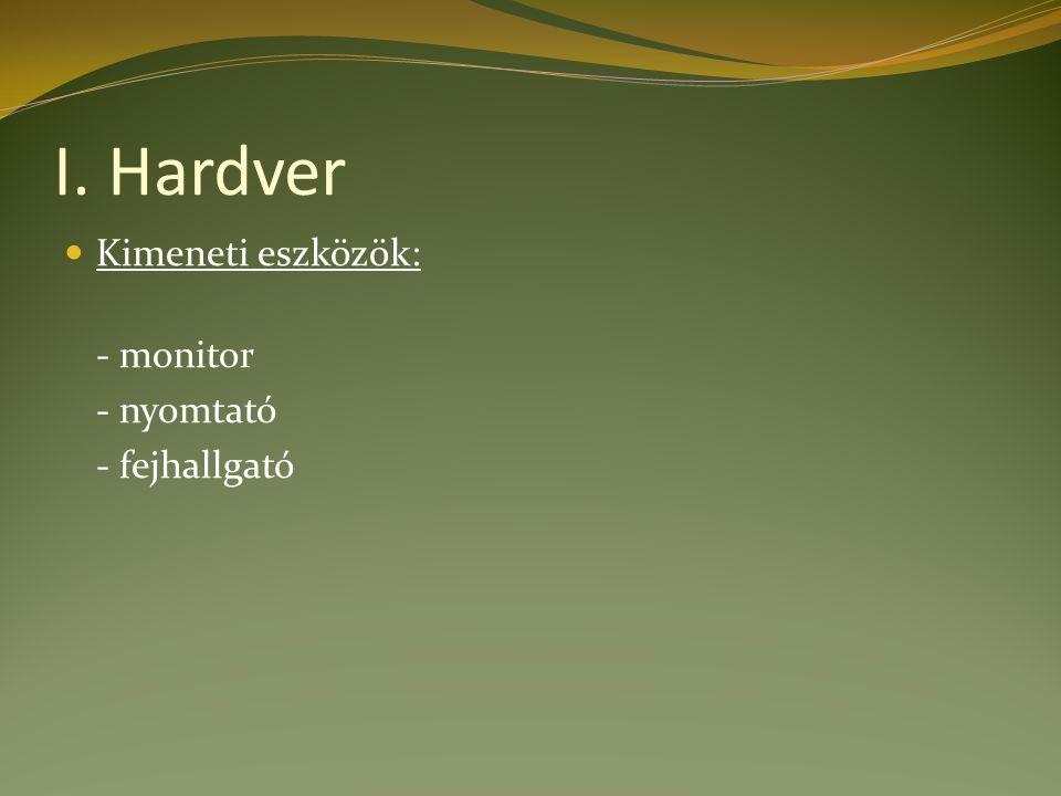 I. Hardver Kimeneti eszközök: - monitor - nyomtató - fejhallgató