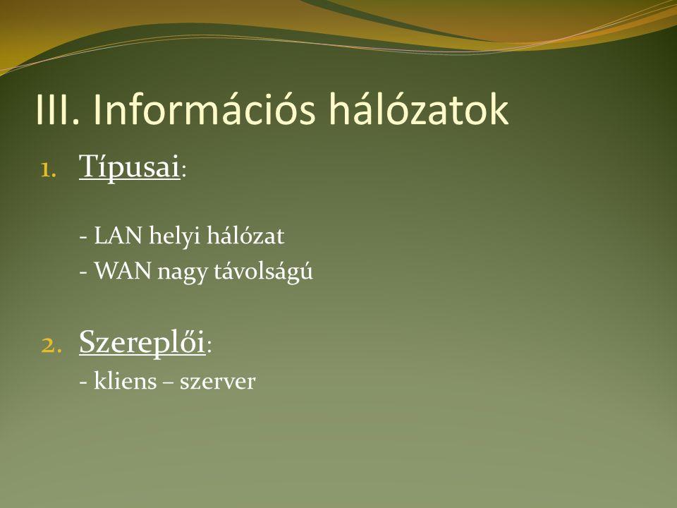 III. Információs hálózatok 1. Típusai : - LAN helyi hálózat - WAN nagy távolságú 2.