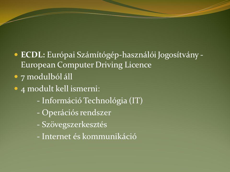 ECDL: Európai Számítógép-használói Jogosítvány - European Computer Driving Licence 7 modulból áll 4 modult kell ismerni: - Információ Technológia (IT) - Operációs rendszer - Szövegszerkesztés - Internet és kommunikáció