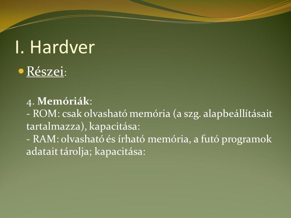 I. Hardver Részei : 4. Memóriák: - ROM: csak olvasható memória (a szg.