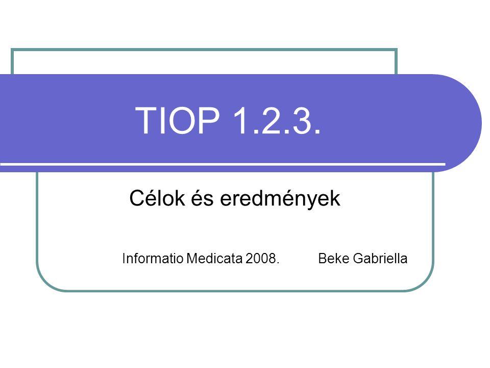 TIOP 1.2.3. Célok és eredmények Informatio Medicata 2008. Beke Gabriella