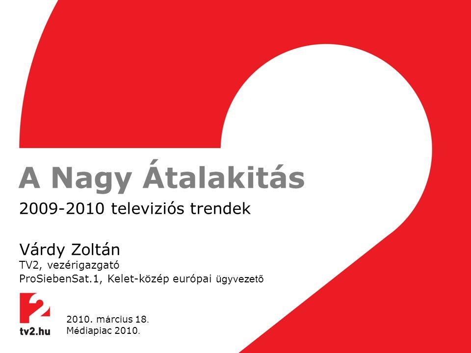 A Nagy Átalakitás 2009-2010 televiziós trendek Várdy Zoltán TV2, vezérigazgató ProSiebenSat.1, Kelet-közép európai ügyvezető 2010.