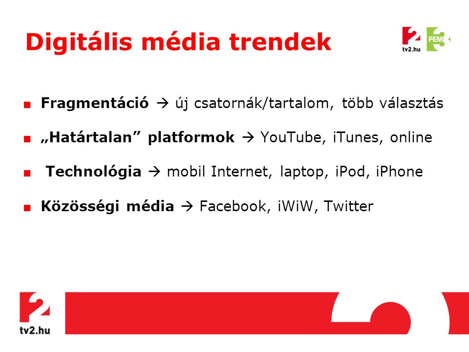 "Digitális média trendek ■ Fragmentáció  új csatornák/tartalom, több választás ■ ""Határtalan platformok  YouTube, iTunes, online ■ Technológia  mobil Internet, laptop, iPod, iPhone ■ Közösségi média  Facebook, iWiW, Twitter"
