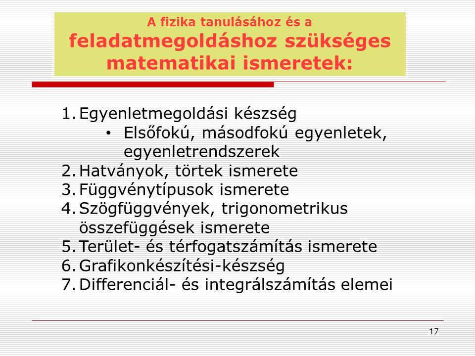 A fizika tanulásához és a feladatmegoldáshoz szükséges matematikai ismeretek: 1.Egyenletmegoldási készség Elsőfokú, másodfokú egyenletek, egyenletrendszerek 2.Hatványok, törtek ismerete 3.Függvénytípusok ismerete 4.Szögfüggvények, trigonometrikus összefüggések ismerete 5.Terület- és térfogatszámítás ismerete 6.Grafikonkészítési-készség 7.Differenciál- és integrálszámítás elemei 17