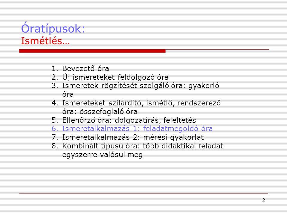 Óratípusok: Ismétlés… 2 1.Bevezető óra 2.Új ismereteket feldolgozó óra 3.Ismeretek rögzítését szolgáló óra: gyakorló óra 4.Ismereteket szilárdító, ismétlő, rendszerező óra: összefoglaló óra 5.Ellenőrző óra: dolgozatírás, feleltetés 6.Ismeretalkalmazás 1: feladatmegoldó óra 7.Ismeretalkalmazás 2: mérési gyakorlat 8.Kombinált típusú óra: több didaktikai feladat egyszerre valósul meg
