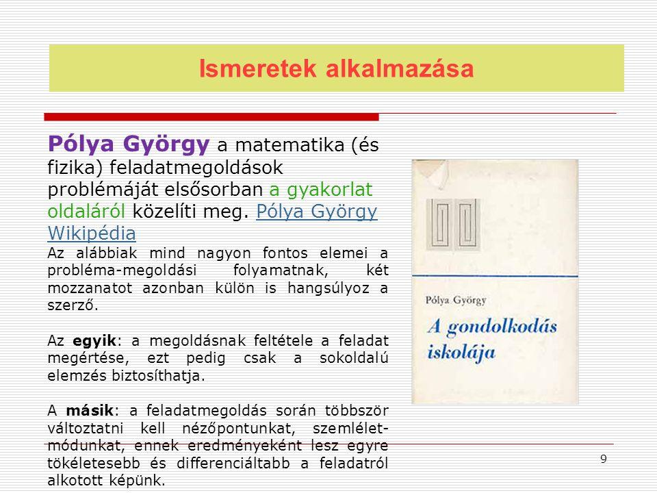 Ismeretek alkalmazása Pólya György a matematika (és fizika) feladatmegoldások problémáját elsősorban a gyakorlat oldaláról közelíti meg. Pólya György