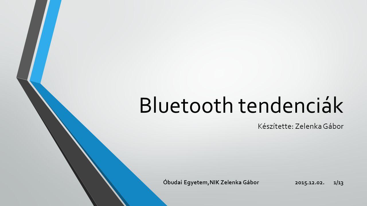 Bluetooth tendenciák Készítette: Zelenka Gábor 2015.12.02.Óbudai Egyetem,NIK Zelenka Gábor1/13