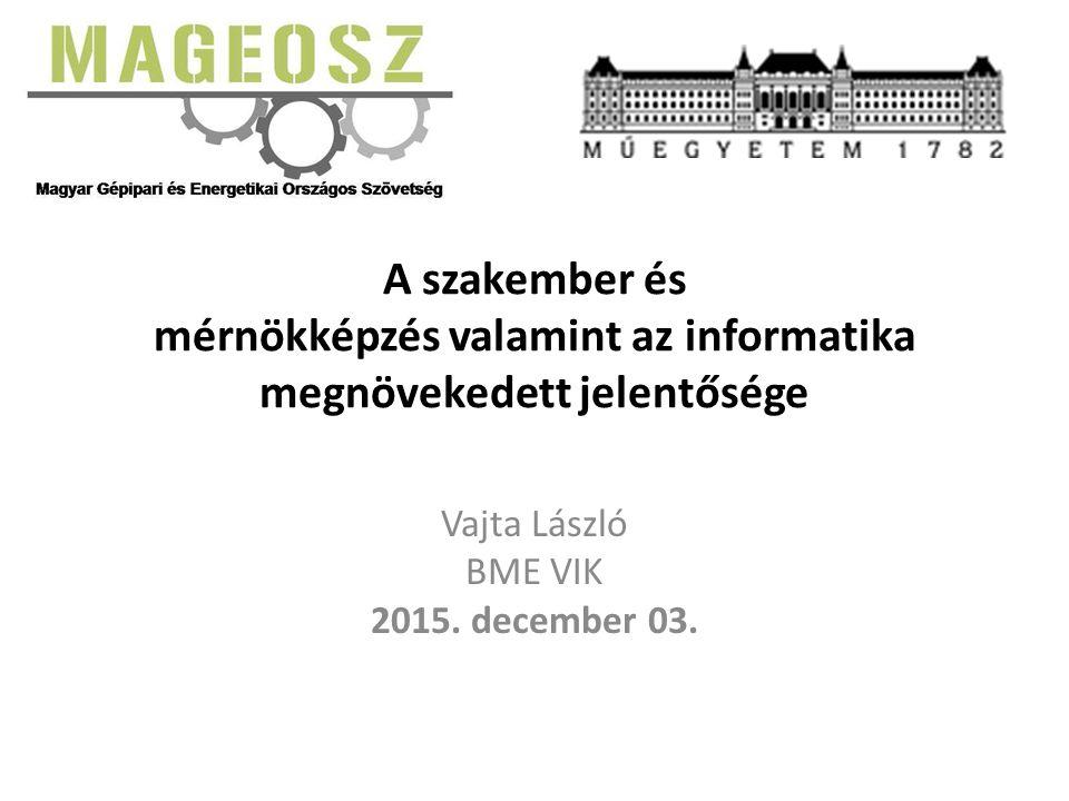 A szakember és mérnökképzés valamint az informatika megnövekedett jelentősége Vajta László BME VIK 2015. december 03.