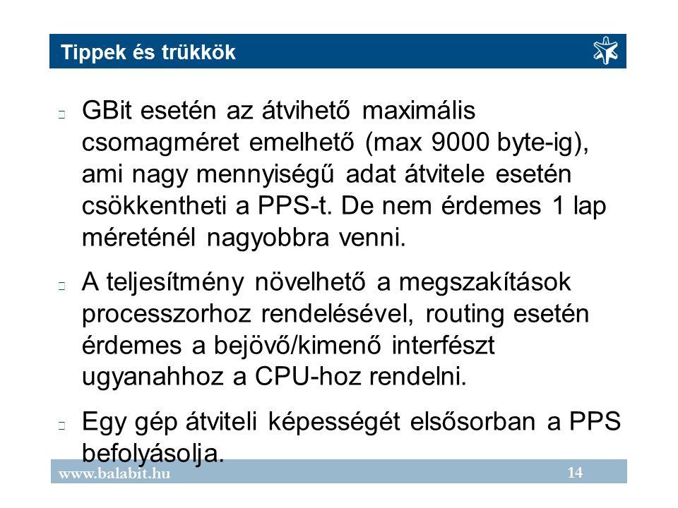 14 www.balabit.hu Tippek és trükkök GBit esetén az átvihető maximális csomagméret emelhető (max 9000 byte-ig), ami nagy mennyiségű adat átvitele esetén csökkentheti a PPS-t.