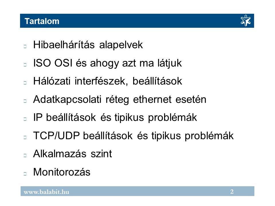 2 www.balabit.hu Tartalom Hibaelhárítás alapelvek ISO OSI és ahogy azt ma látjuk Hálózati interfészek, beállítások Adatkapcsolati réteg ethernet esetén IP beállítások és tipikus problémák TCP/UDP beállítások és tipikus problémák Alkalmazás szint Monitorozás