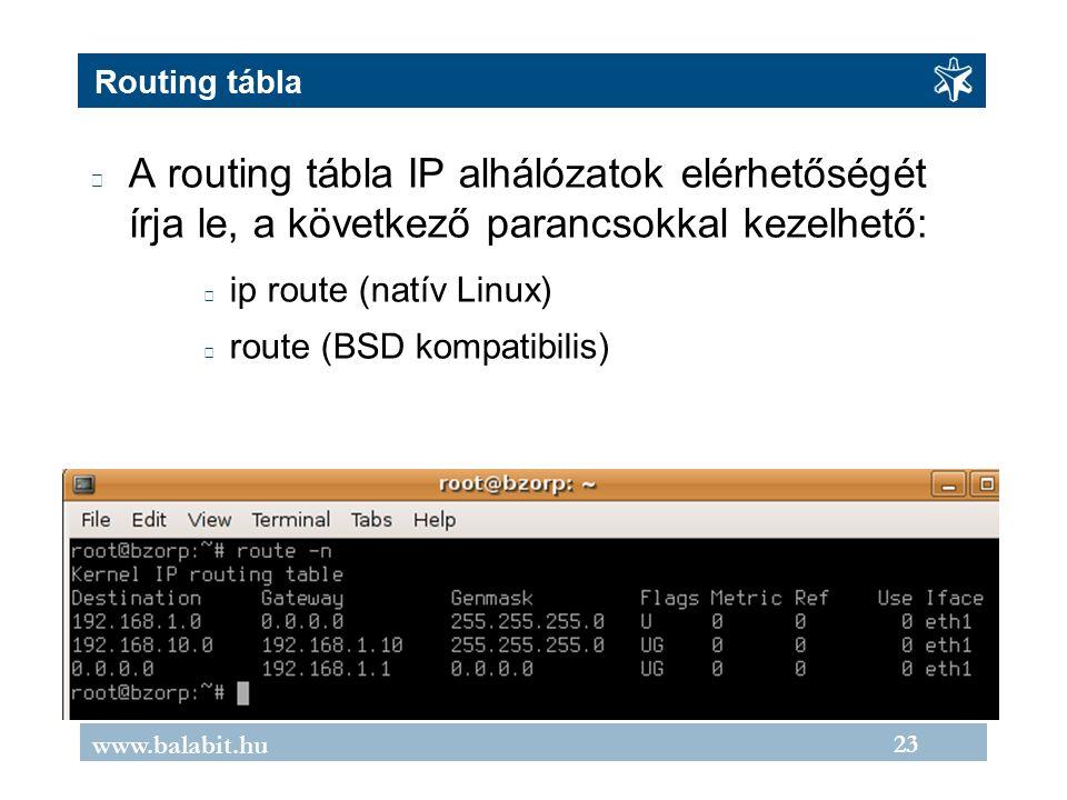 23 www.balabit.hu Routing tábla A routing tábla IP alhálózatok elérhetőségét írja le, a következő parancsokkal kezelhető: ip route (natív Linux) route (BSD kompatibilis)
