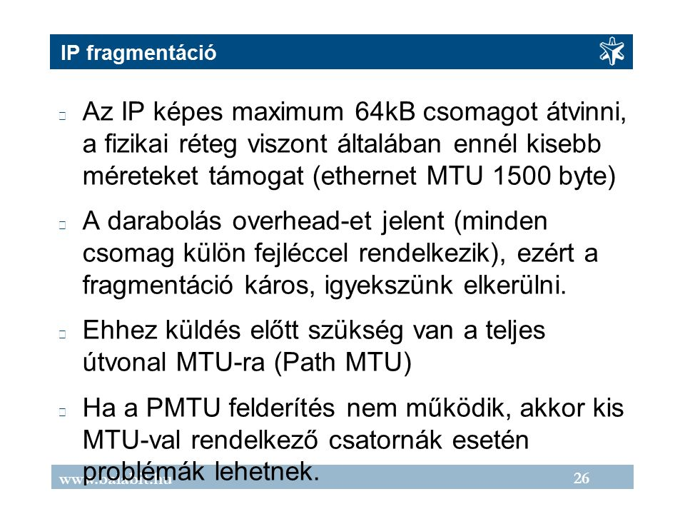 26 www.balabit.hu IP fragmentáció Az IP képes maximum 64kB csomagot átvinni, a fizikai réteg viszont általában ennél kisebb méreteket támogat (ethernet MTU 1500 byte) A darabolás overhead-et jelent (minden csomag külön fejléccel rendelkezik), ezért a fragmentáció káros, igyekszünk elkerülni.