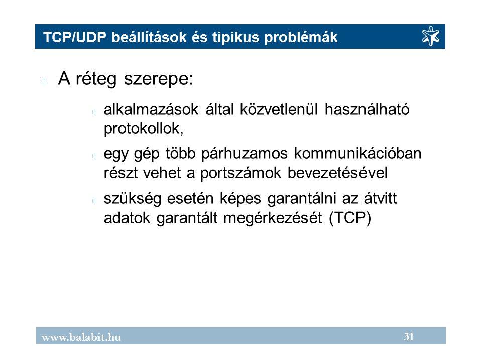 31 www.balabit.hu TCP/UDP beállítások és tipikus problémák A réteg szerepe: alkalmazások által közvetlenül használható protokollok, egy gép több párhuzamos kommunikációban részt vehet a portszámok bevezetésével szükség esetén képes garantálni az átvitt adatok garantált megérkezését (TCP)