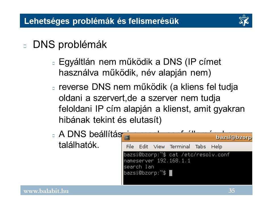 35 www.balabit.hu Lehetséges problémák és felismerésük DNS problémák Egyáltlán nem működik a DNS (IP címet használva működik, név alapján nem) reverse DNS nem működik (a kliens fel tudja oldani a szervert,de a szerver nem tudja feloldani IP cím alapján a klienst, amit gyakran hibának tekint és elutasít) A DNS beállításai a resolv.conf állományban találhatók.