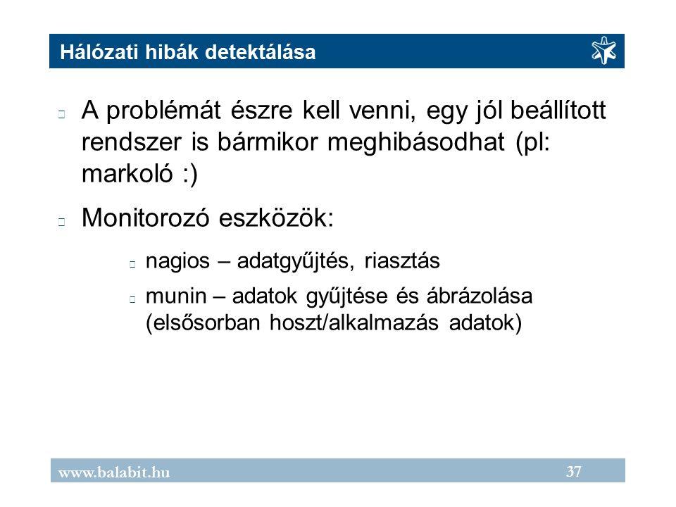 37 www.balabit.hu Hálózati hibák detektálása A problémát észre kell venni, egy jól beállított rendszer is bármikor meghibásodhat (pl: markoló :) Monitorozó eszközök: nagios – adatgyűjtés, riasztás munin – adatok gyűjtése és ábrázolása (elsősorban hoszt/alkalmazás adatok)