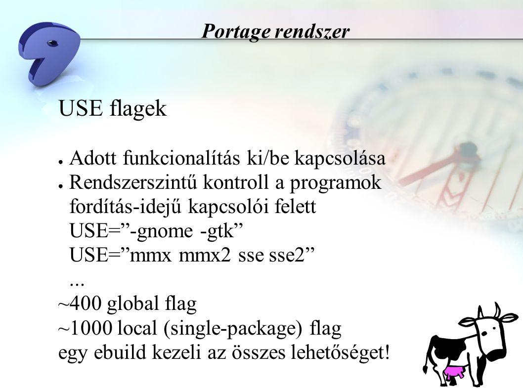 Portage rendszer USE flagek ● Adott funkcionalítás ki/be kapcsolása ● Rendszerszintű kontroll a programok fordítás-idejű kapcsolói felett USE= -gnome -gtk USE= mmx mmx2 sse sse2 ...