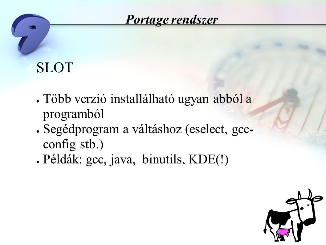 Portage rendszer SLOT ● Több verzió installálható ugyan abból a programból ● Segédprogram a váltáshoz (eselect, gcc- config stb.) ● Példák: gcc, java, binutils, KDE(!)