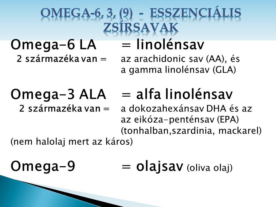 Omega-6 LA = linolénsav 2 származéka van = az arachidonic sav (AA), és a gamma linolénsav (GLA) Omega-3 ALA = alfa linolénsav 2 származéka van = a dokozahexánsav DHA és az az eikóza-penténsav (EPA) (tonhalban,szardinia, mackarel) (nem halolaj mert az káros) Omega-9 = olajsav (oliva olaj)