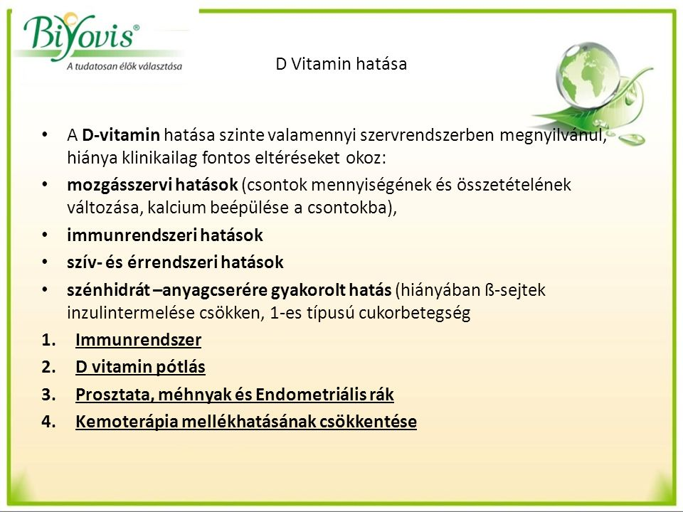 D Vitamin hatása A D-vitamin hatása szinte valamennyi szervrendszerben megnyilvánul, hiánya klinikailag fontos eltéréseket okoz: mozgásszervi hatások (csontok mennyiségének és összetételének változása, kalcium beépülése a csontokba), immunrendszeri hatások szív- és érrendszeri hatások szénhidrát –anyagcserére gyakorolt hatás (hiányában ß-sejtek inzulintermelése csökken, 1-es típusú cukorbetegség 1.Immunrendszer 2.D vitamin pótlás 3.Prosztata, méhnyak és Endometriális rák 4.Kemoterápia mellékhatásának csökkentése