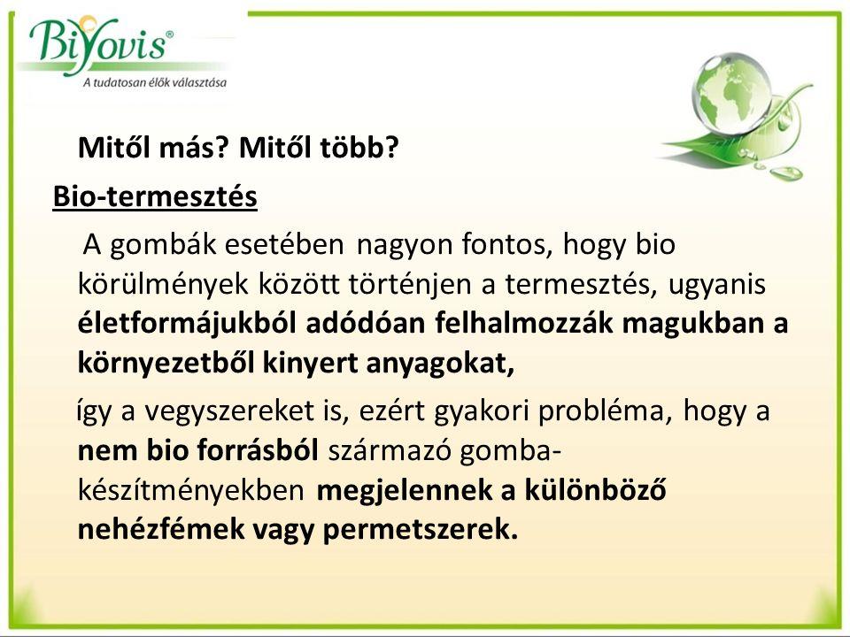 Mitől más? Mitől több? Bio-termesztés A gombák esetében nagyon fontos, hogy bio körülmények között történjen a termesztés, ugyanis életformájukból adó