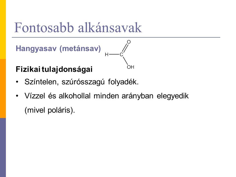 Fontosabb alkánsavak Hangyasav (metánsav) Fizikai tulajdonságai Színtelen, szúrósszagú folyadék. Vízzel és alkohollal minden arányban elegyedik (mivel