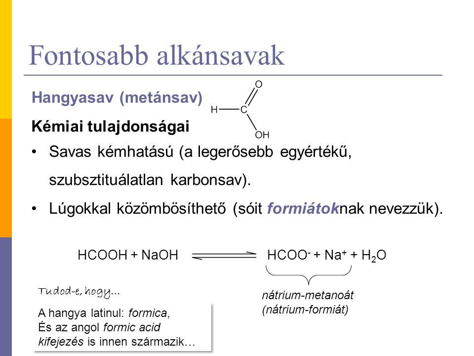 Fontosabb alkánsavak Hangyasav (metánsav) Kémiai tulajdonságai Savas kémhatású (a legerősebb egyértékű, szubsztituálatlan karbonsav). Lúgokkal közömbö