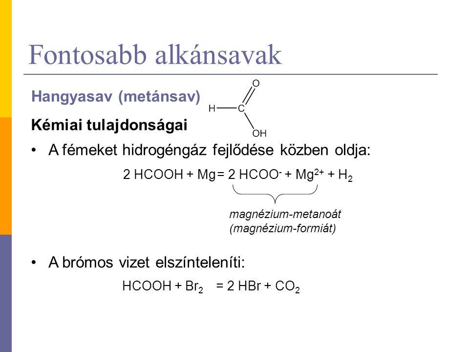 Fontosabb alkánsavak Hangyasav (metánsav) Kémiai tulajdonságai A fémeket hidrogéngáz fejlődése közben oldja: A brómos vizet elszínteleníti: 2 HCOOH + Mg= 2 HCOO - + Mg 2+ + H 2 HCOOH + Br 2 = 2 HBr + CO 2 magnézium-metanoát (magnézium-formiát)