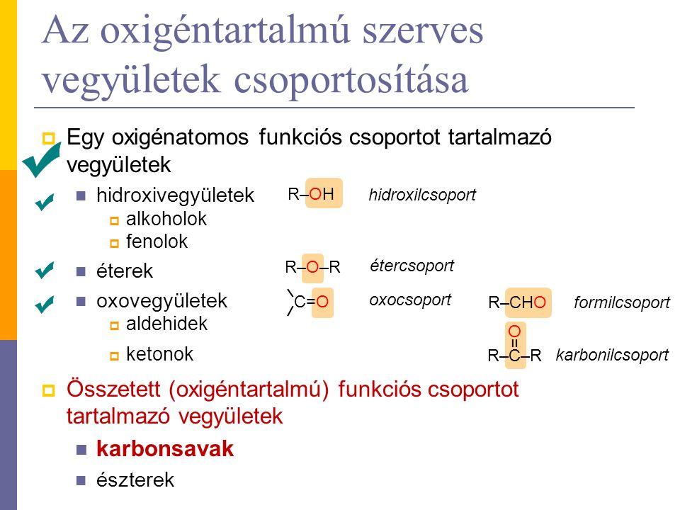  Egy oxigénatomos funkciós csoportot tartalmazó vegyületek hidroxivegyületek  alkoholok  fenolok éterek oxovegyületek  aldehidek  ketonok  Összetett (oxigéntartalmú) funkciós csoportot tartalmazó vegyületek karbonsavak észterek Az oxigéntartalmú szerves vegyületek csoportosítása R–OH R–O–R R–CHO C=O R–C–R =O=O hidroxilcsoport étercsoport oxocsoport formilcsoport karbonilcsoport