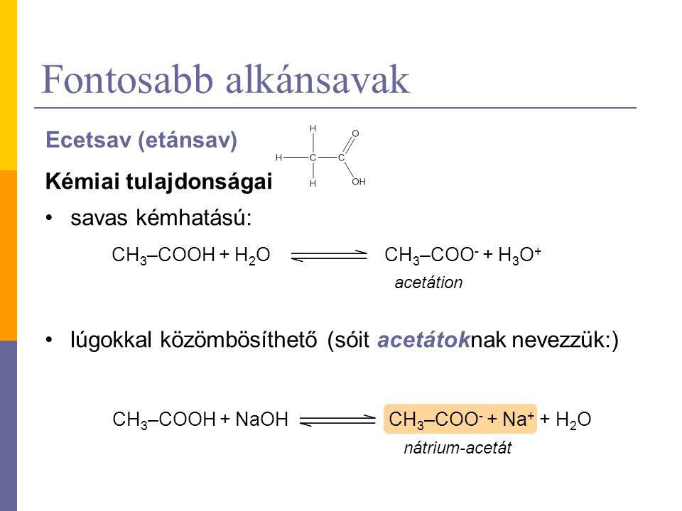 Fontosabb alkánsavak Ecetsav (etánsav) Kémiai tulajdonságai savas kémhatású: lúgokkal közömbösíthető (sóit acetátoknak nevezzük:) CH 3 –COOH + H 2 OCH 3 –COO - + H 3 O + acetátion CH 3 –COOH + NaOHCH 3 –COO - + Na + + H 2 O nátrium-acetát