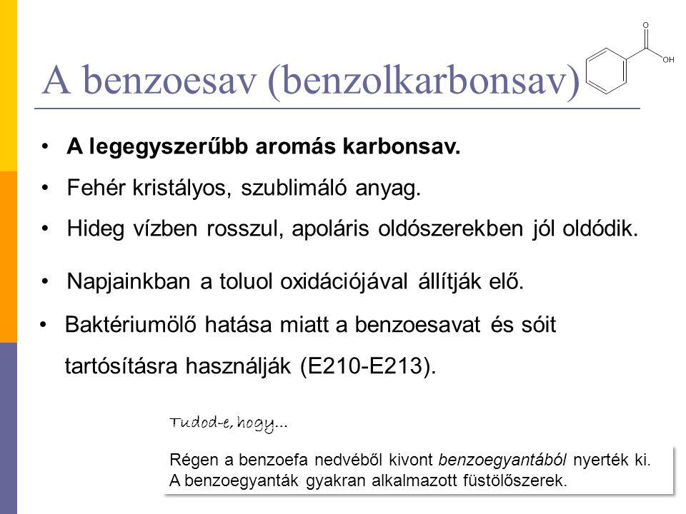 A benzoesav (benzolkarbonsav) A legegyszerűbb aromás karbonsav. Fehér kristályos, szublimáló anyag. Hideg vízben rosszul, apoláris oldószerekben jól o