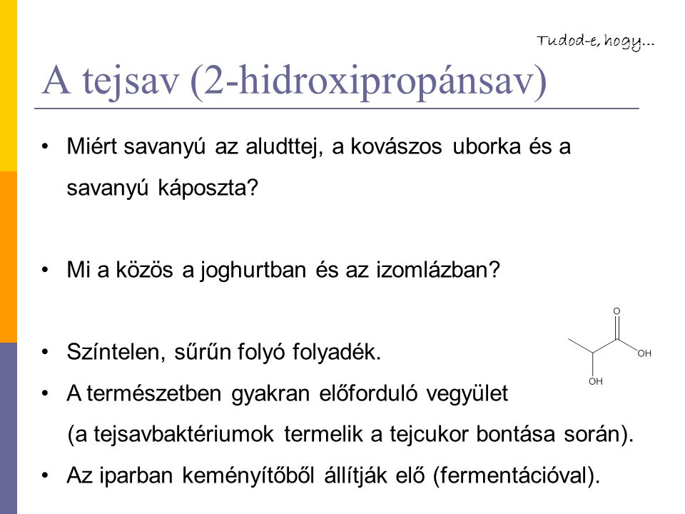 A tejsav (2-hidroxipropánsav) Miért savanyú az aludttej, a kovászos uborka és a savanyú káposzta.