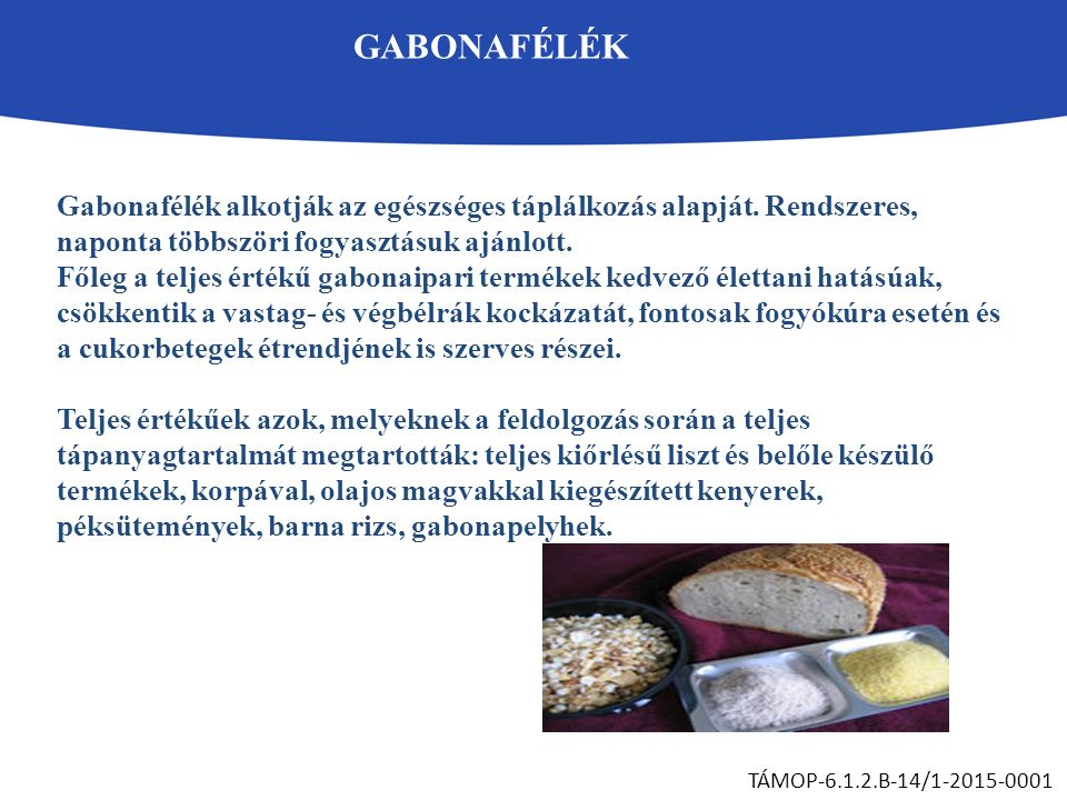 GABONAFÉLÉK TÁMOP-6.1.2.B-14/1-2015-0001 Gabonafélék alkotják az egészséges táplálkozás alapját. Rendszeres, naponta többszöri fogyasztásuk ajánlott.