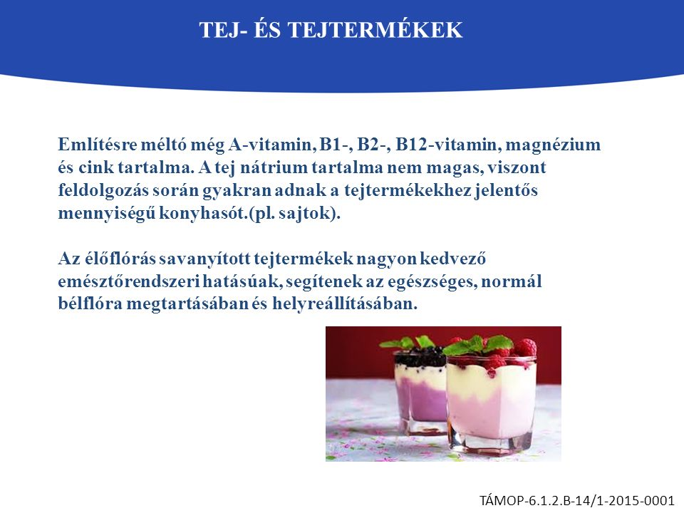 TEJ- ÉS TEJTERMÉKEK TÁMOP-6.1.2.B-14/1-2015-0001 Említésre méltó még A-vitamin, B1-, B2-, B12-vitamin, magnézium és cink tartalma. A tej nátrium tarta