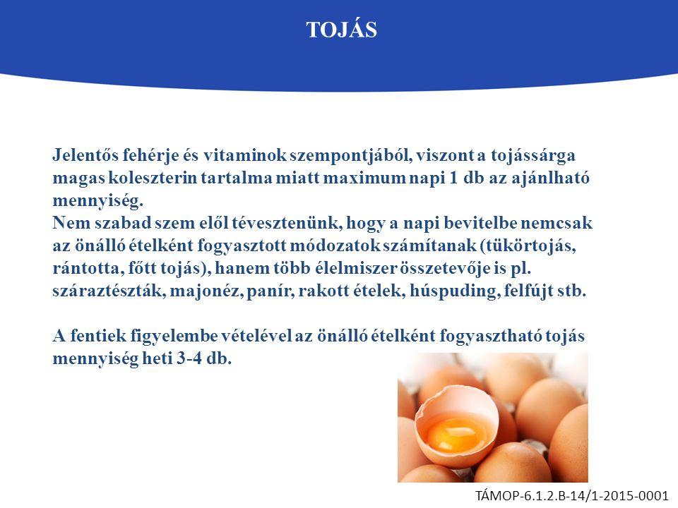 TOJÁS TÁMOP-6.1.2.B-14/1-2015-0001 Jelentős fehérje és vitaminok szempontjából, viszont a tojássárga magas koleszterin tartalma miatt maximum napi 1 d