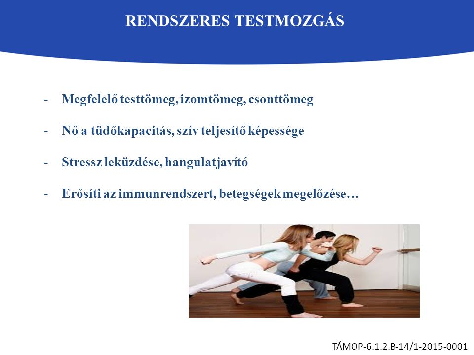 RENDSZERES TESTMOZGÁS TÁMOP-6.1.2.B-14/1-2015-0001 -Megfelelő testtömeg, izomtömeg, csonttömeg -Nő a tüdőkapacitás, szív teljesítő képessége -Stressz