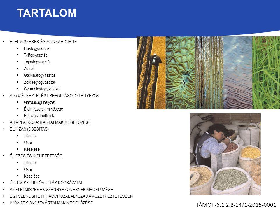 TARTALOM ÉLELMISZEREK ÉS MUNKAHIGIÉNE Húsfogyasztás Tejfogyasztás Tojásfogyasztás Zsírok Gabonafogyasztás Zöldségfogyasztás Gyümölcsfogyasztás A KÖZÉTKEZTETÉST BEFOLYÁSOLÓ TÉNYEZŐK Gazdasági helyzet Élelmiszerek minősége Étkezési tradíciók A TÁPLÁLKOZÁSI ÁRTALMAK MEGELŐZÉSE ELHÍZÁS (OBESITAS) Tünetei Okai Kezelése ÉHEZÉS ÉS KIÉHEZETTSÉG Tünetei Okai Kezelése ÉLELMISZERELŐÁLLÍTÁS KOCKÁZATAI Az ÉLELMISZEREK SZENNYEZŐDÉSNEK MEGELŐZÉSE EGYSZERŰSÍTETT HACCP SZABÁLYOZÁS A KÖZÉTKEZTETÉSBEN IVÓVIZEK OKOZTA ÁRTALMAK MEGELŐZÉSE TÁMOP-6.1.2.B-14/1-2015-0001