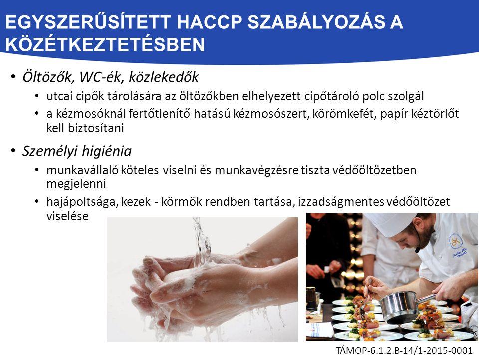EGYSZERŰSÍTETT HACCP SZABÁLYOZÁS A KÖZÉTKEZTETÉSBEN Öltözők, WC-ék, közlekedők utcai cipők tárolására az öltözőkben elhelyezett cipőtároló polc szolgál a kézmosóknál fertőtlenítő hatású kézmosószert, körömkefét, papír kéztörlőt kell biztosítani Személyi higiénia munkavállaló köteles viselni és munkavégzésre tiszta védőöltözetben megjelenni hajápoltsága, kezek - körmök rendben tartása, izzadságmentes védőöltözet viselése TÁMOP-6.1.2.B-14/1-2015-0001