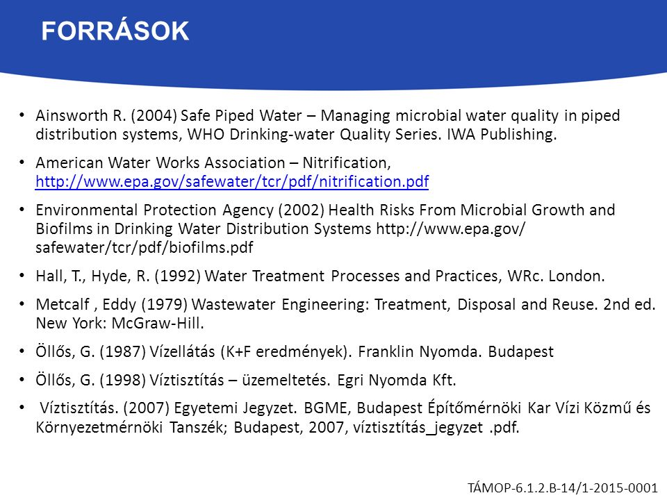 FORRÁSOK Ainsworth R. (2004) Safe Piped Water – Managing microbial water quality in piped distribution systems, WHO Drinking-water Quality Series. IWA