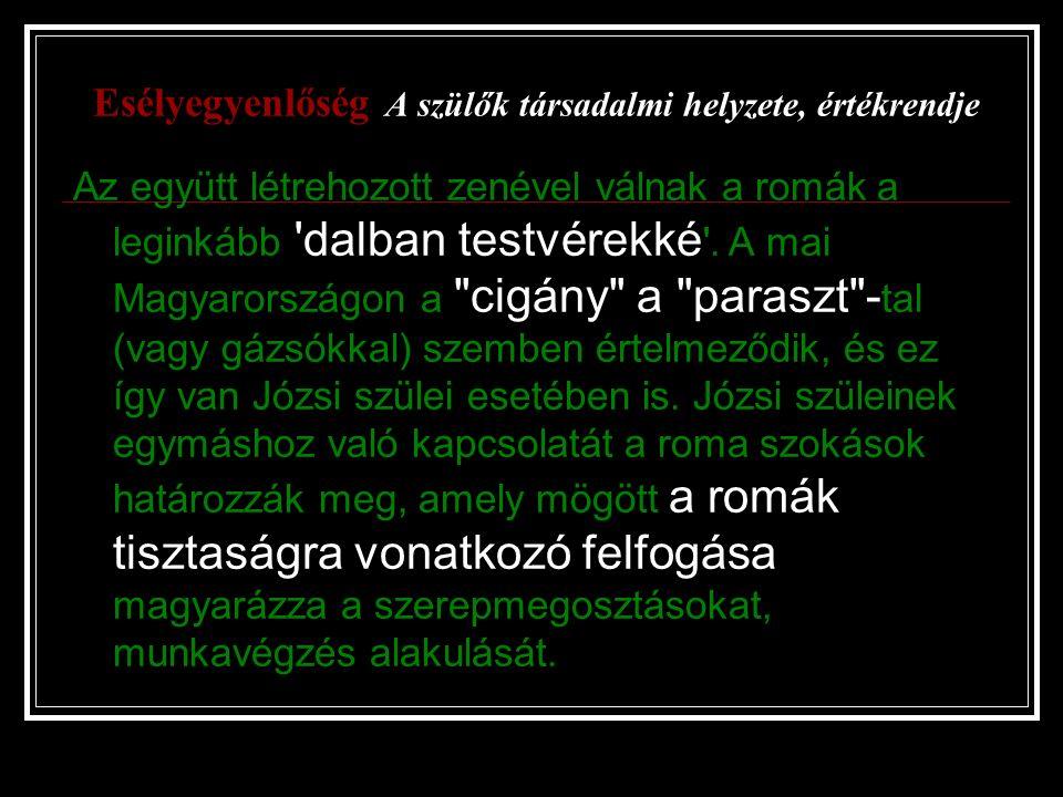 Esélyegyenlőség A szülők társadalmi helyzete, értékrendje Az együtt létrehozott zenével válnak a romák a leginkább 'dalban testvérekké '. A mai Magyar