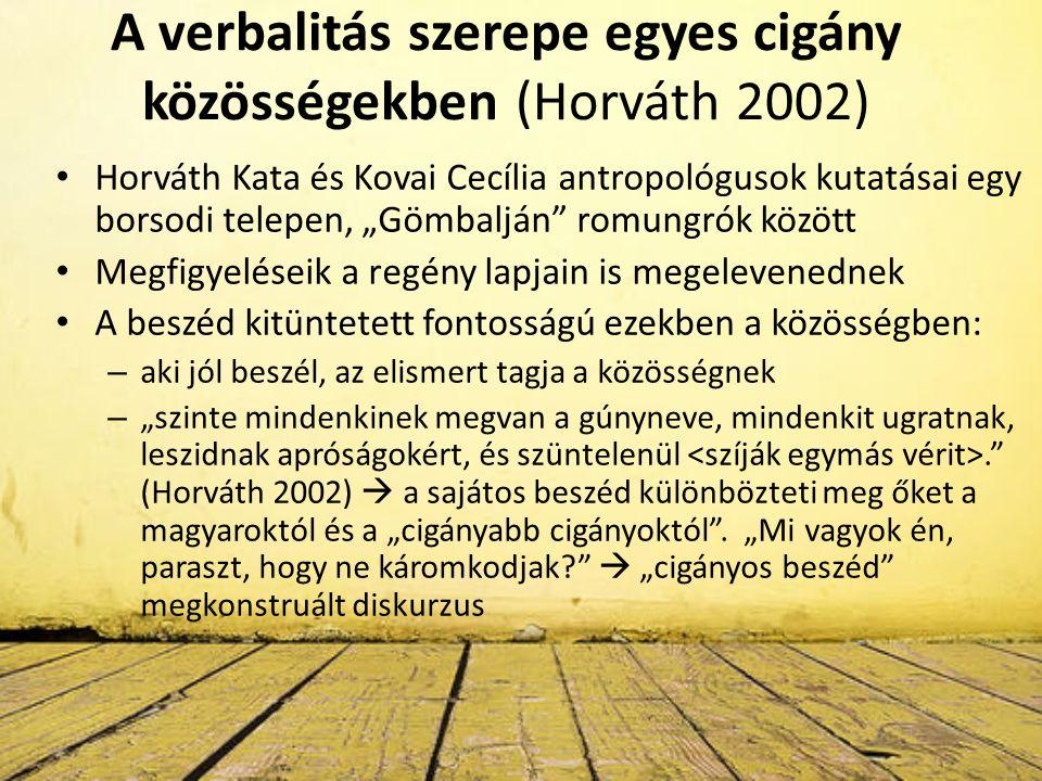 """A verbalitás szerepe egyes cigány közösségekben (Horváth 2002) Horváth Kata és Kovai Cecília antropológusok kutatásai egy borsodi telepen, """"Gömbalján romungrók között Megfigyeléseik a regény lapjain is megelevenednek A beszéd kitüntetett fontosságú ezekben a közösségben: – aki jól beszél, az elismert tagja a közösségnek – """"szinte mindenkinek megvan a gúnyneve, mindenkit ugratnak, leszidnak apróságokért, és szüntelenül. (Horváth 2002)  a sajátos beszéd különbözteti meg őket a magyaroktól és a """"cigányabb cigányoktól ."""