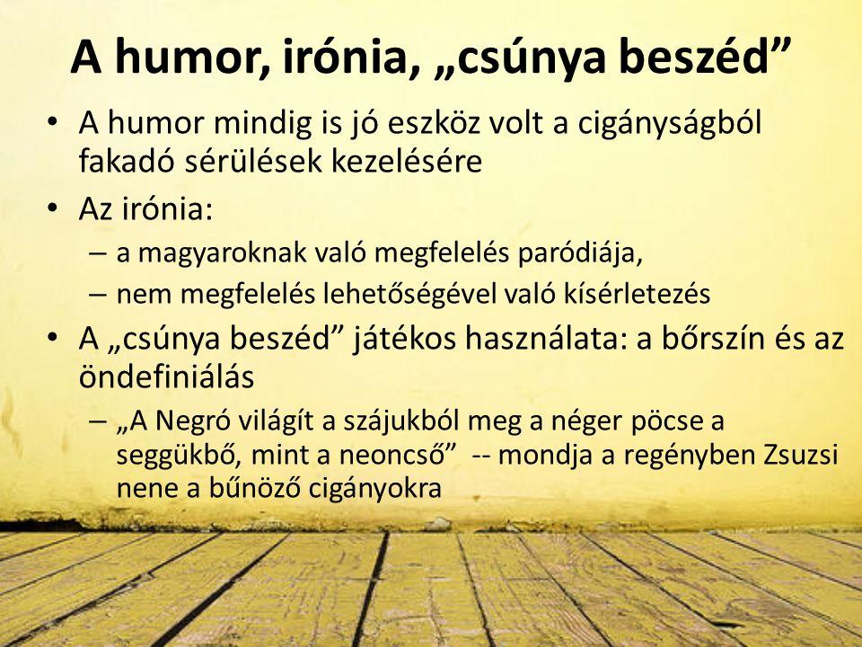 """A humor, irónia, """"csúnya beszéd A humor mindig is jó eszköz volt a cigányságból fakadó sérülések kezelésére Az irónia: – a magyaroknak való megfelelés paródiája, – nem megfelelés lehetőségével való kísérletezés A """"csúnya beszéd játékos használata: a bőrszín és az öndefiniálás – """"A Negró világít a szájukból meg a néger pöcse a seggükbő, mint a neoncső -- mondja a regényben Zsuzsi nene a bűnöző cigányokra"""