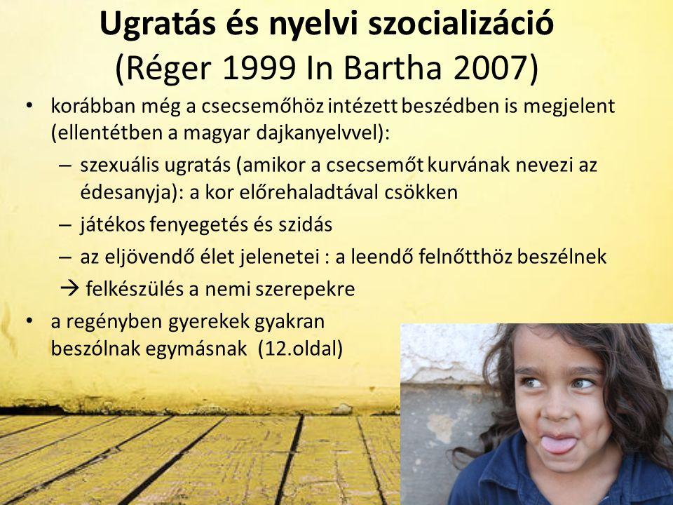 Ugratás és nyelvi szocializáció (Réger 1999 In Bartha 2007) korábban még a csecsemőhöz intézett beszédben is megjelent (ellentétben a magyar dajkanyelvvel): – szexuális ugratás (amikor a csecsemőt kurvának nevezi az édesanyja): a kor előrehaladtával csökken – játékos fenyegetés és szidás – az eljövendő élet jelenetei : a leendő felnőtthöz beszélnek  felkészülés a nemi szerepekre a regényben gyerekek gyakran beszólnak egymásnak (12.oldal)